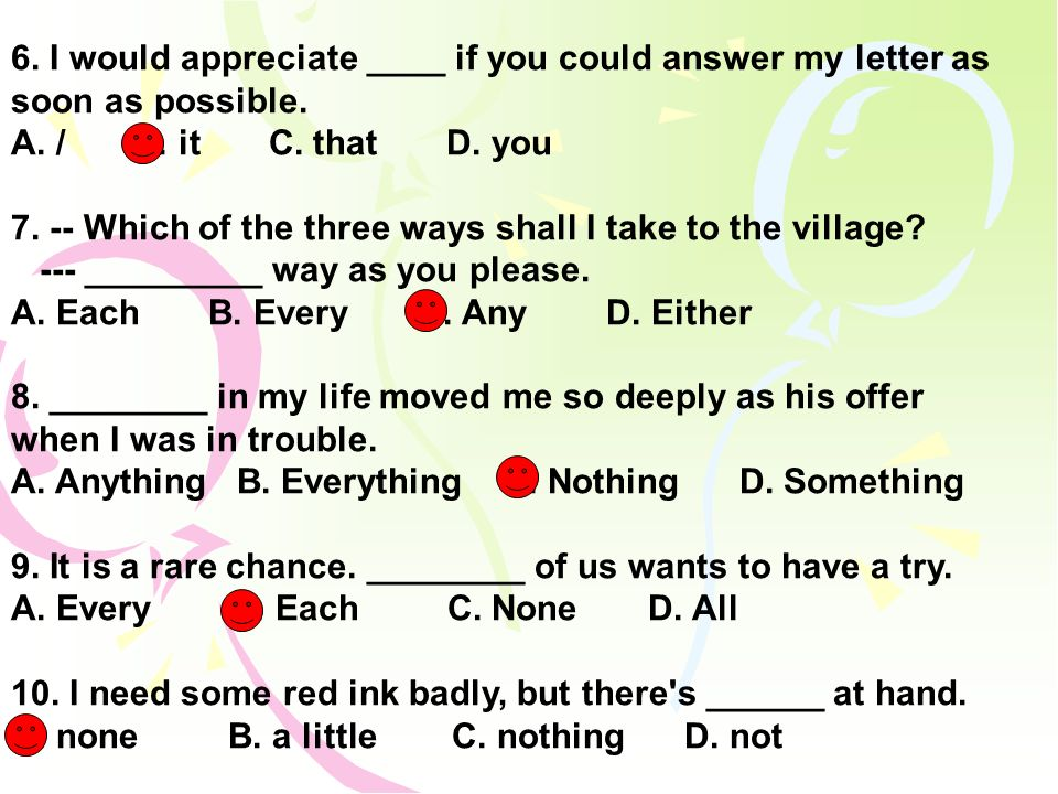 6. I would appreciate ____ if you could answer my letter as soon as possible. A. / B. it C. that D. you 7. -- Which of the three ways shall I take to