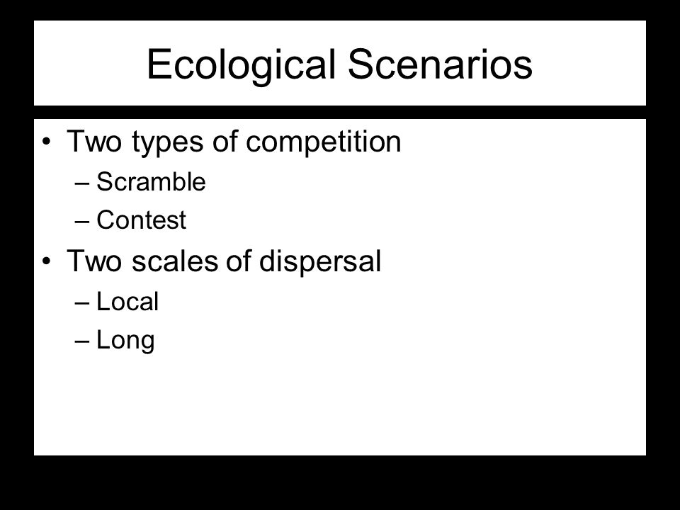 Ecological Scenarios Two types of competition –Scramble –Contest Two scales of dispersal –Local –Long