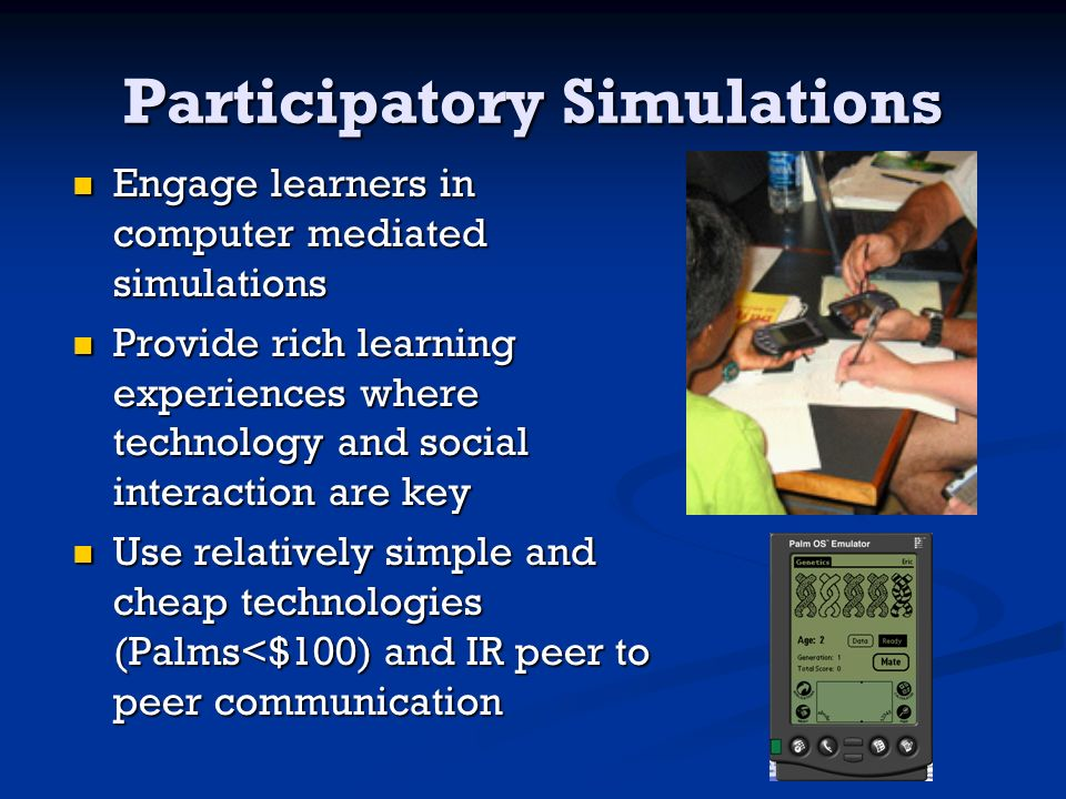 Participatory Simulations Engage learners in computer mediated simulations Engage learners in computer mediated simulations Provide rich learning experiences where technology and social interaction are key Provide rich learning experiences where technology and social interaction are key Use relatively simple and cheap technologies (Palms<$100) and IR peer to peer communication Use relatively simple and cheap technologies (Palms<$100) and IR peer to peer communication