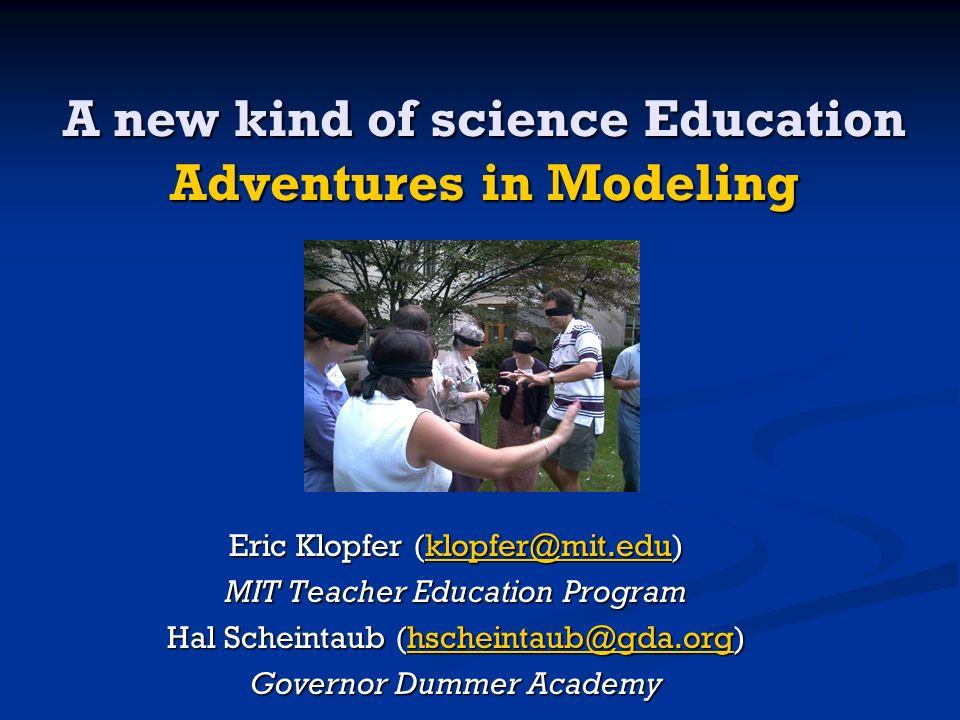A new kind of science Education Adventures in Modeling Eric Klopfer (klopfer@mit.edu) klopfer@mit.edu MIT Teacher Education Program Hal Scheintaub (hs