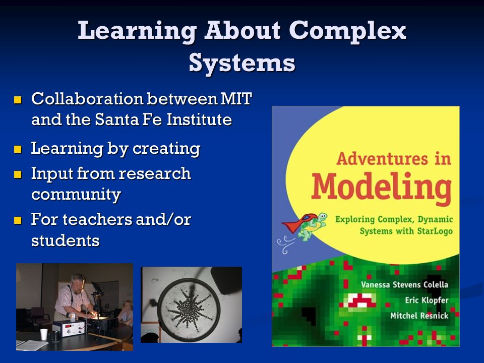 Learning About Complex Systems Collaboration between MIT and the Santa Fe Institute Collaboration between MIT and the Santa Fe Institute Learning by creating Learning by creating Input from research community Input from research community For teachers and/or students For teachers and/or students