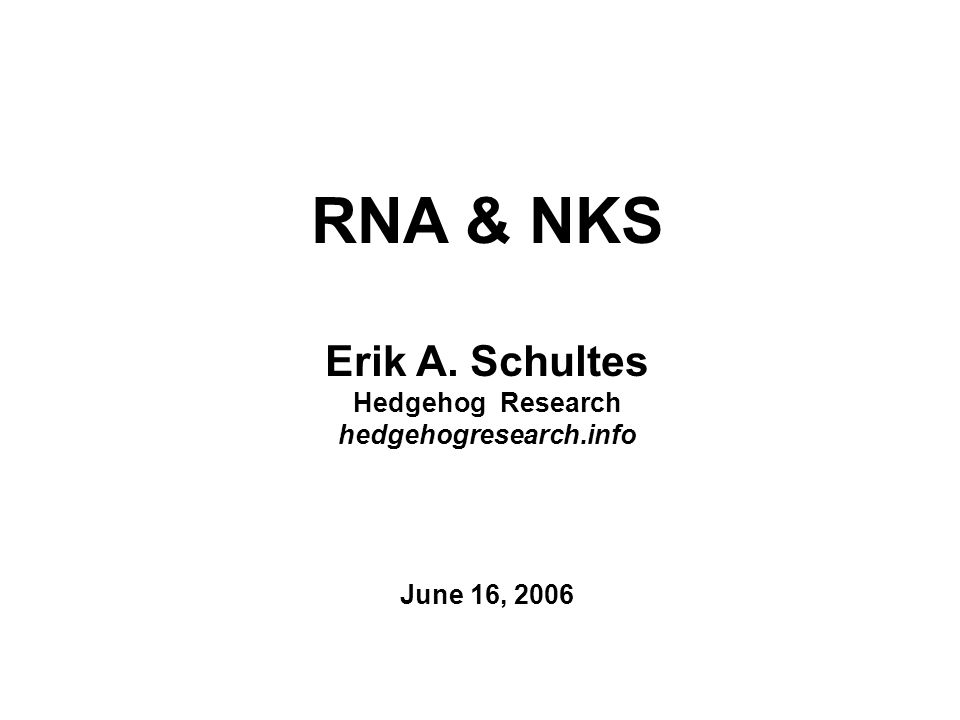RNA & NKS Erik A. Schultes Hedgehog Research hedgehogresearch.info June 16, 2006