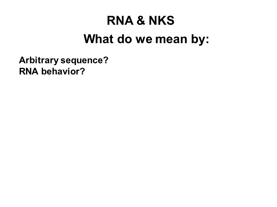 What do we mean by: RNA & NKS Arbitrary sequence? RNA behavior?