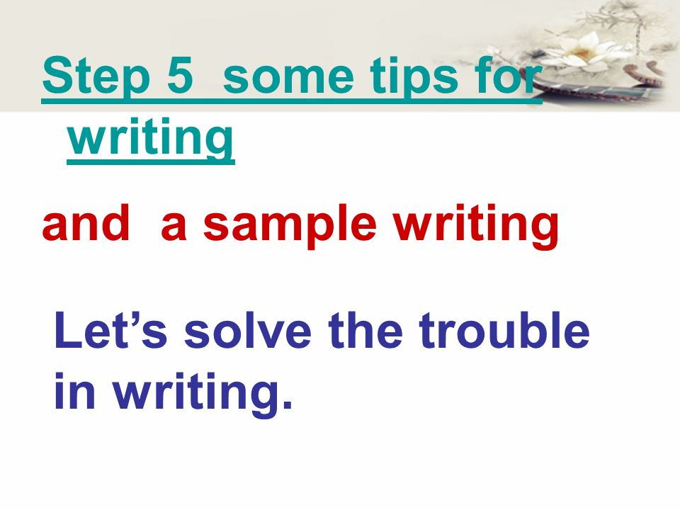 Step 5 some tips for writing Lets solve the trouble in writing. and a sample writing