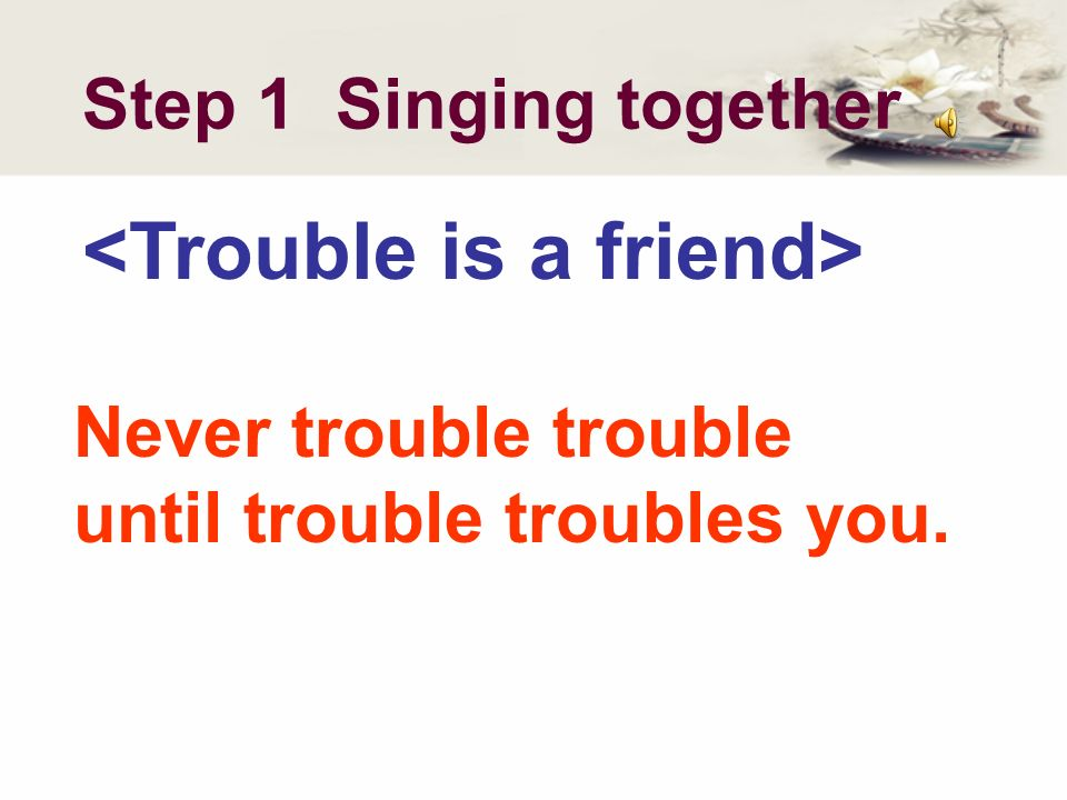 Step 1 Singing together Never trouble trouble until trouble troubles you.