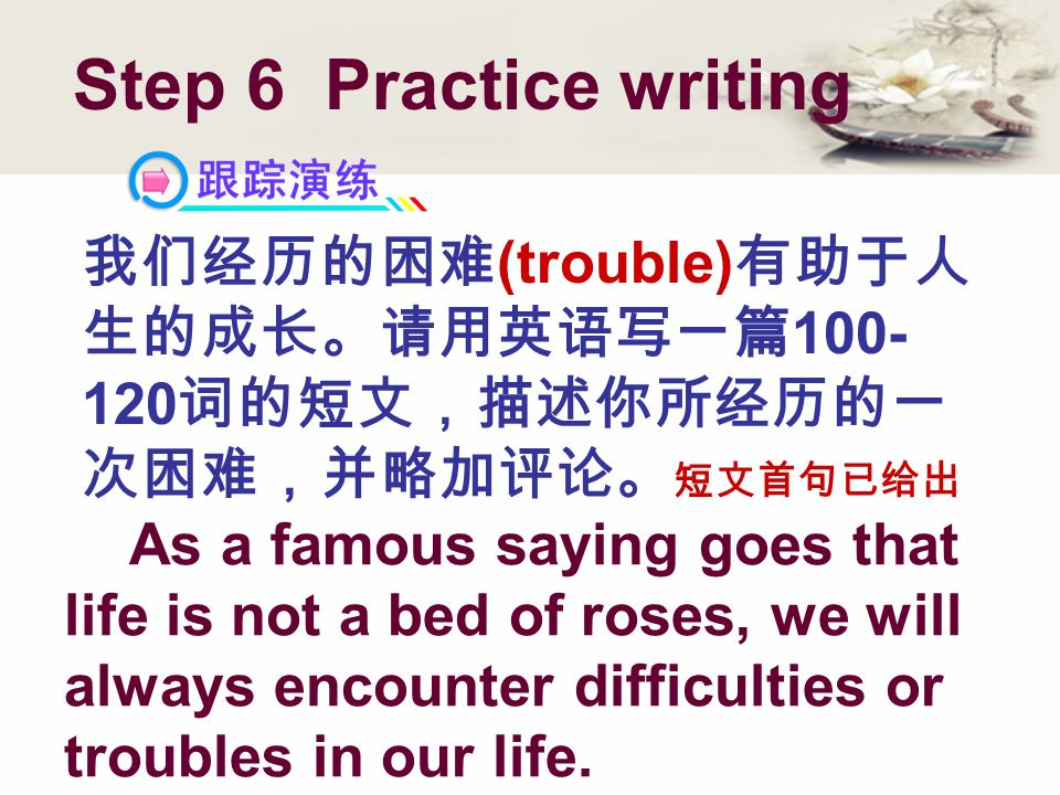 (trouble) 100- 120 Step 6 Practice writing As a famous saying goes that life is not a bed of roses, we will always encounter difficulties or troubles in our life.