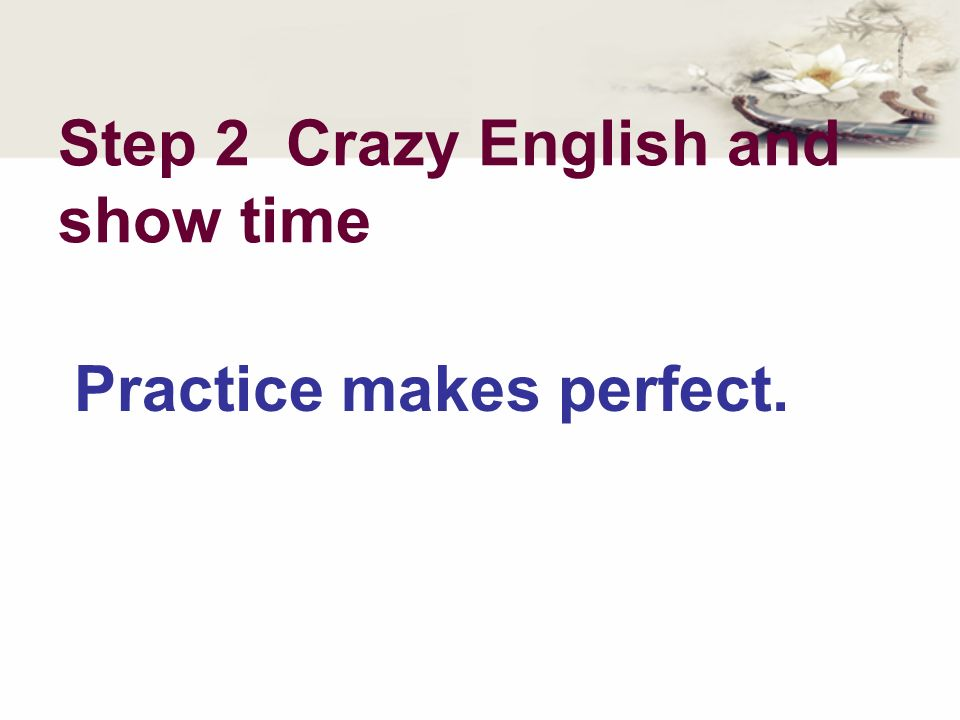 Step 2 Crazy English and show time Practice makes perfect.