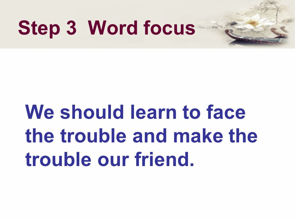 Step 3 Word focus We should learn to face the trouble and make the trouble our friend.
