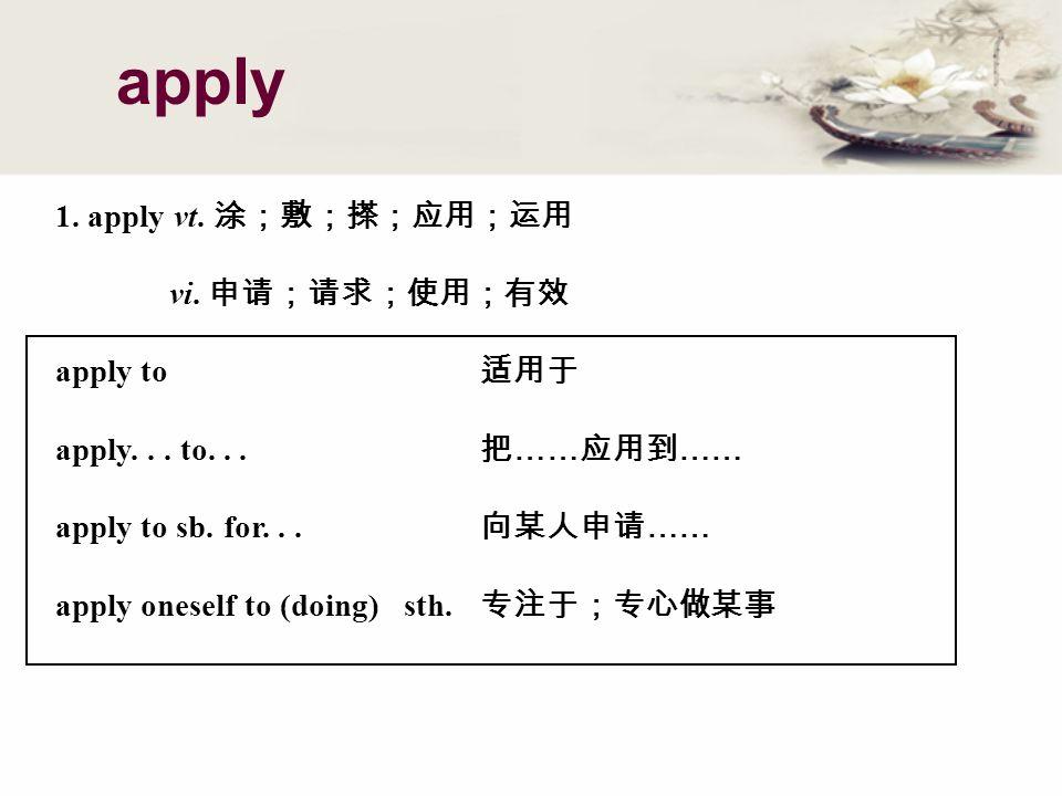 1. apply vt. vi. apply to apply... to... …… …… apply to sb.