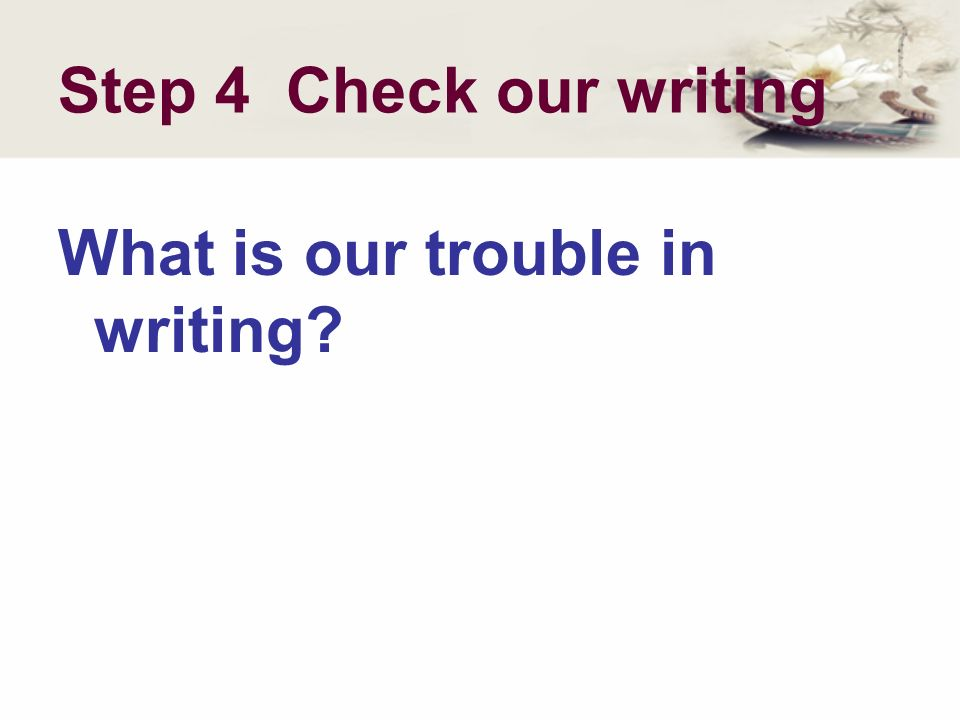 Step 4 Check our writing What is our trouble in writing?
