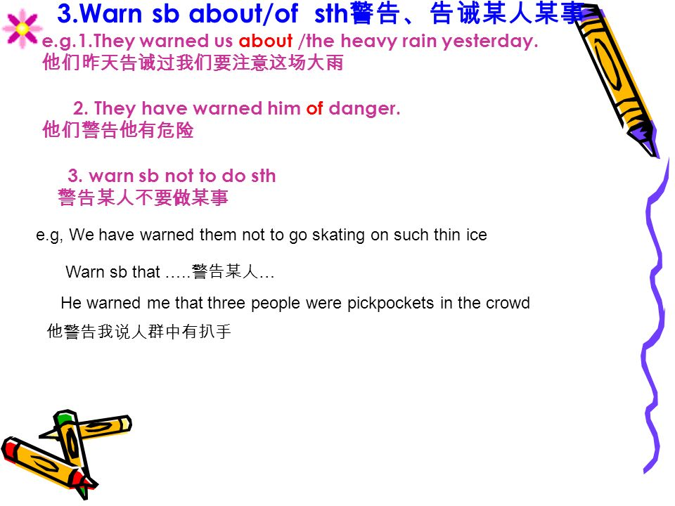 3.Warn sb about/of sth e.g.1.They warned us about /the heavy rain yesterday.