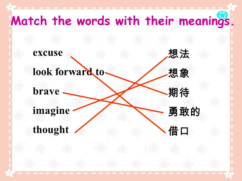 Match the words with their meanings. excuse look forward to brave imagine thought