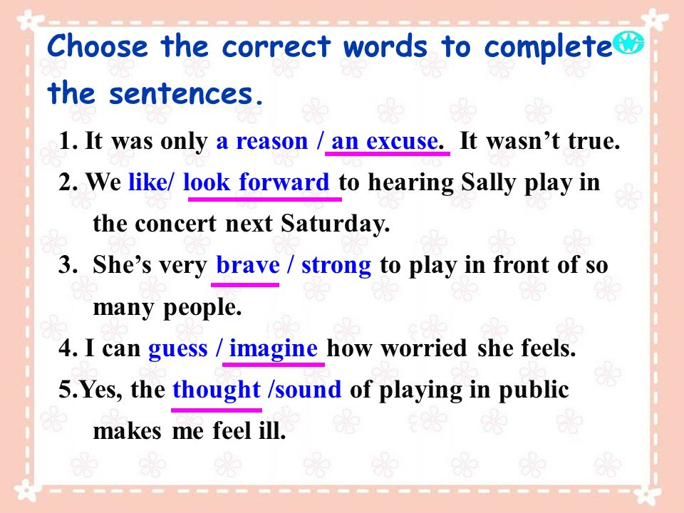 Choose the correct words to complete the sentences. 1. It was only a reason / an excuse. It wasnt true. 2. We like/ look forward to hearing Sally play