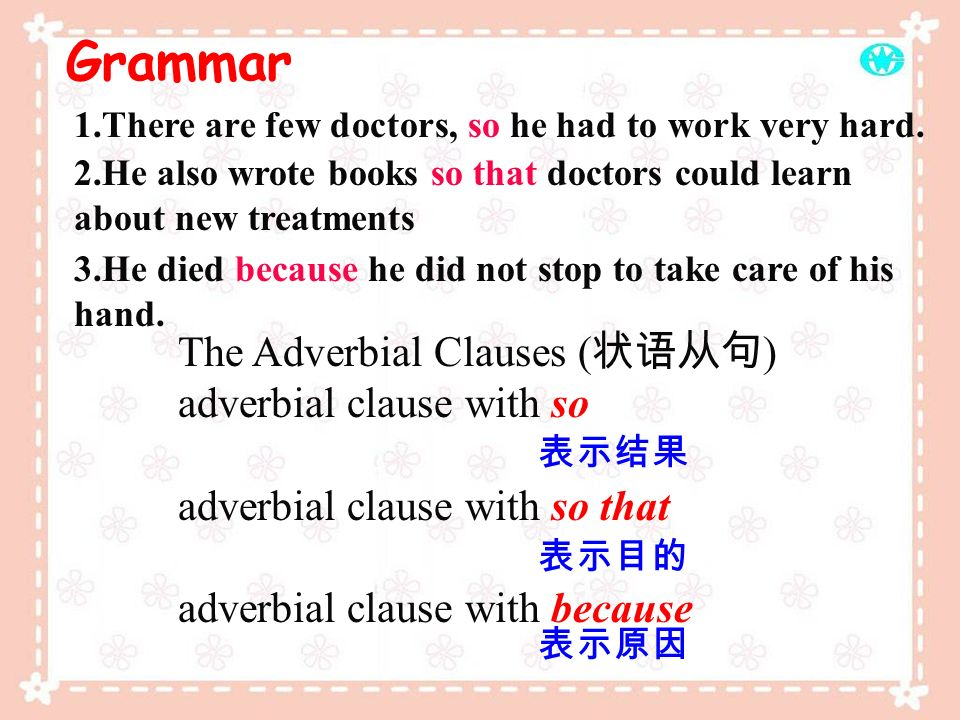 Grammar The Adverbial Clauses ( ) adverbial clause with so adverbial clause with so that adverbial clause with because 1.There are few doctors, so he had to work very hard.
