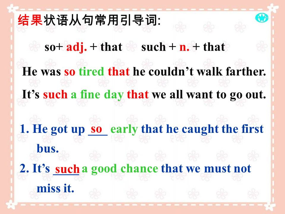 so+ adj. + that such + n. + that 1. He got up ___ early that he caught the first bus. 2. Its ____ a good chance that we must not miss it. : He was so