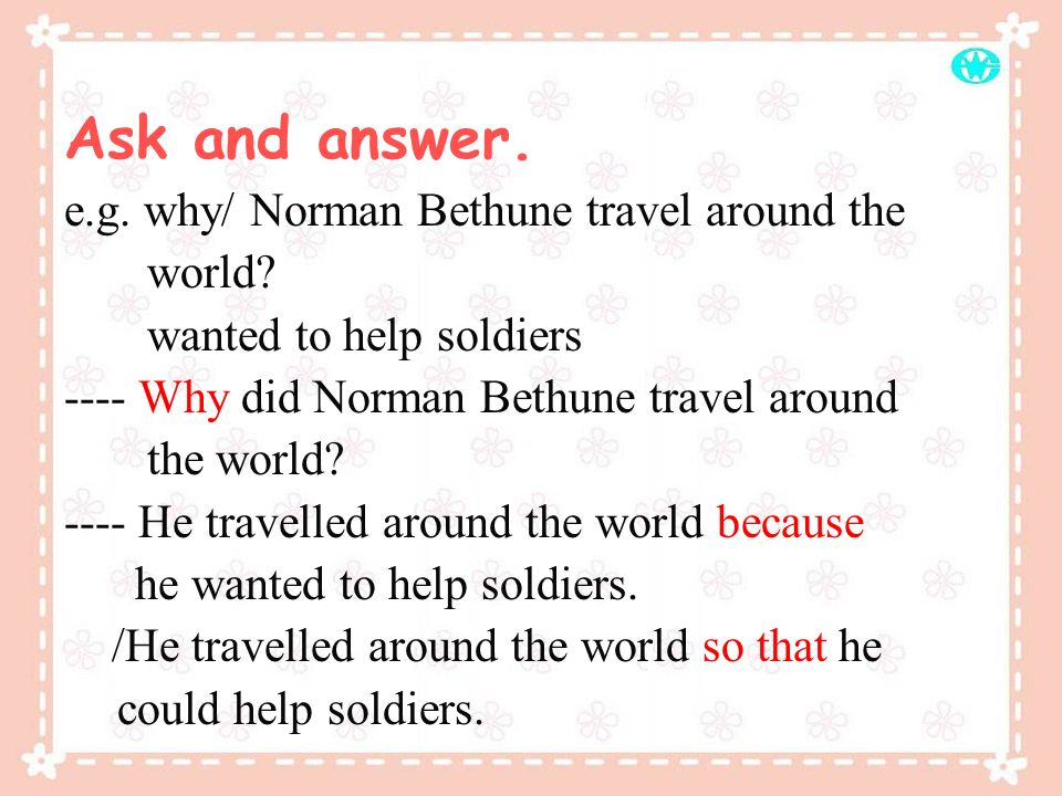 Ask and answer.e.g. why/ Norman Bethune travel around the world.