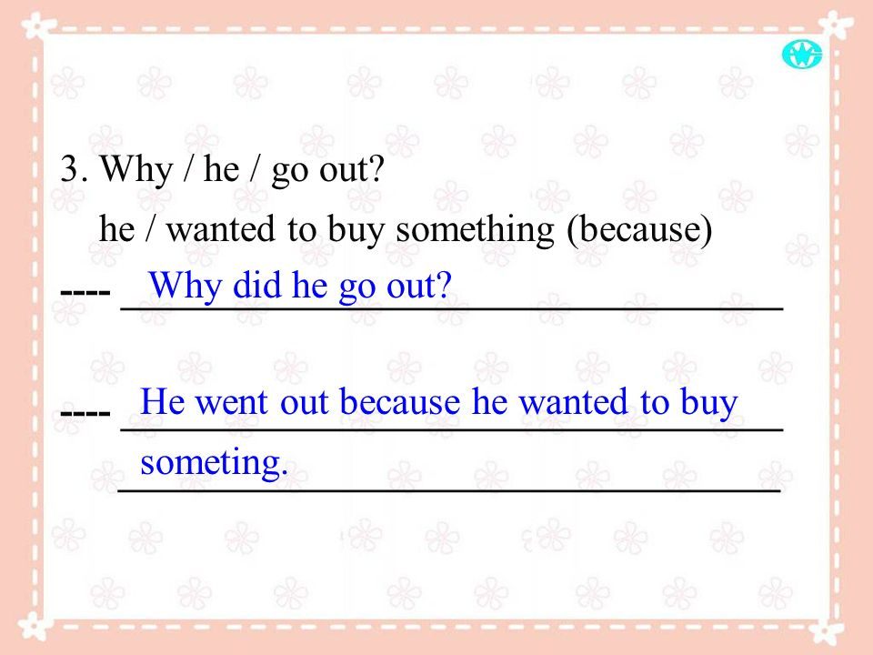 3. Why / he / go out? he / wanted to buy something (because) ---- __________________________________ __________________________________ Why did he go
