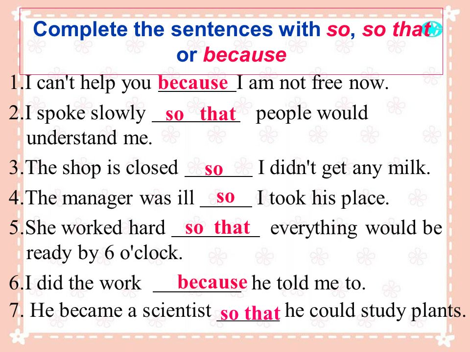 Complete the sentences with so, so that or because 1.I can't help you I am not free now. 2.I spoke slowly people would understand me. 3.The shop is cl