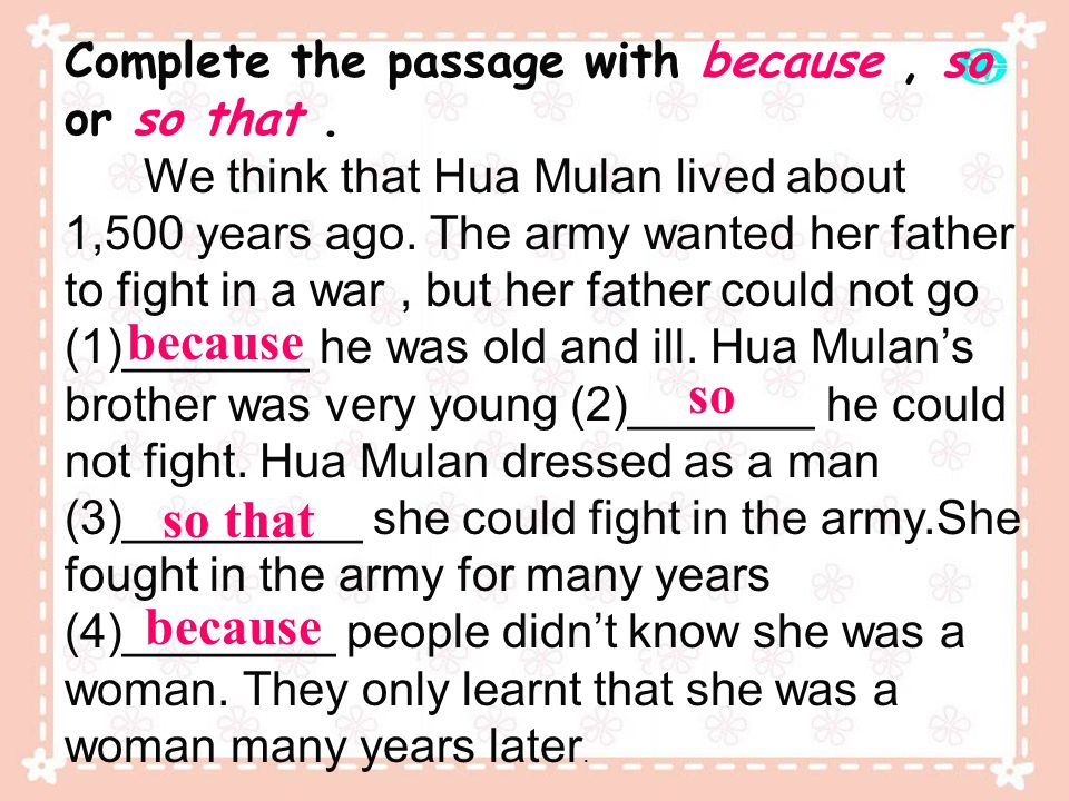 Complete the passage with because, so or so that. We think that Hua Mulan lived about 1,500 years ago. The army wanted her father to fight in a war, b