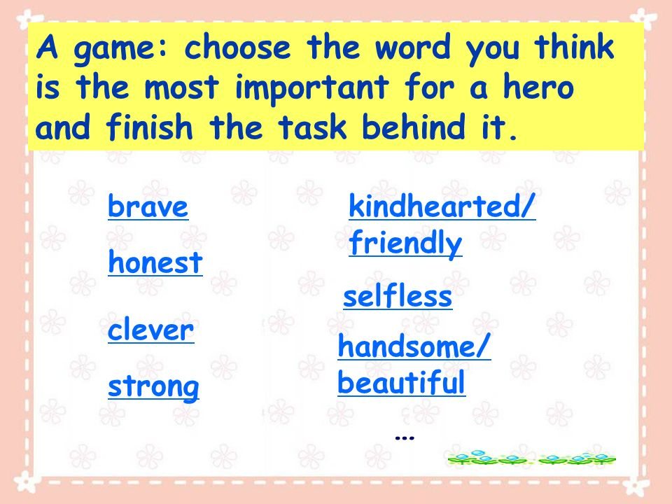 brave honest kindhearted/ friendly strong clever selfless … handsome/ beautiful A game: choose the word you think is the most important for a hero and