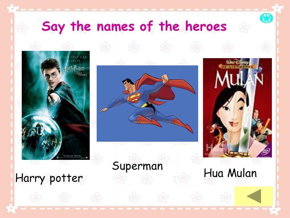 Say the names of the heroes Harry potter Superman Hua Mulan
