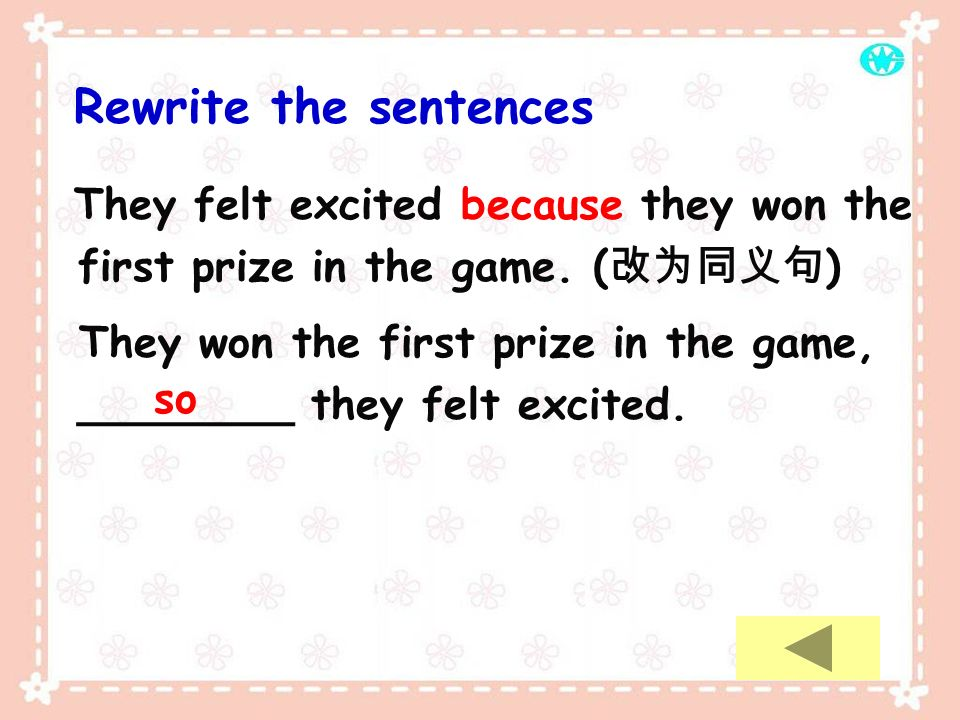 Rewrite the sentences They felt excited because they won the first prize in the game. ( ) They won the first prize in the game, ________ they felt exc