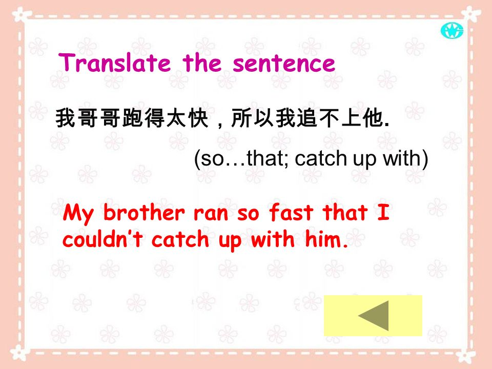 Translate the sentence. (so…that; catch up with) My brother ran so fast that I couldnt catch up with him.