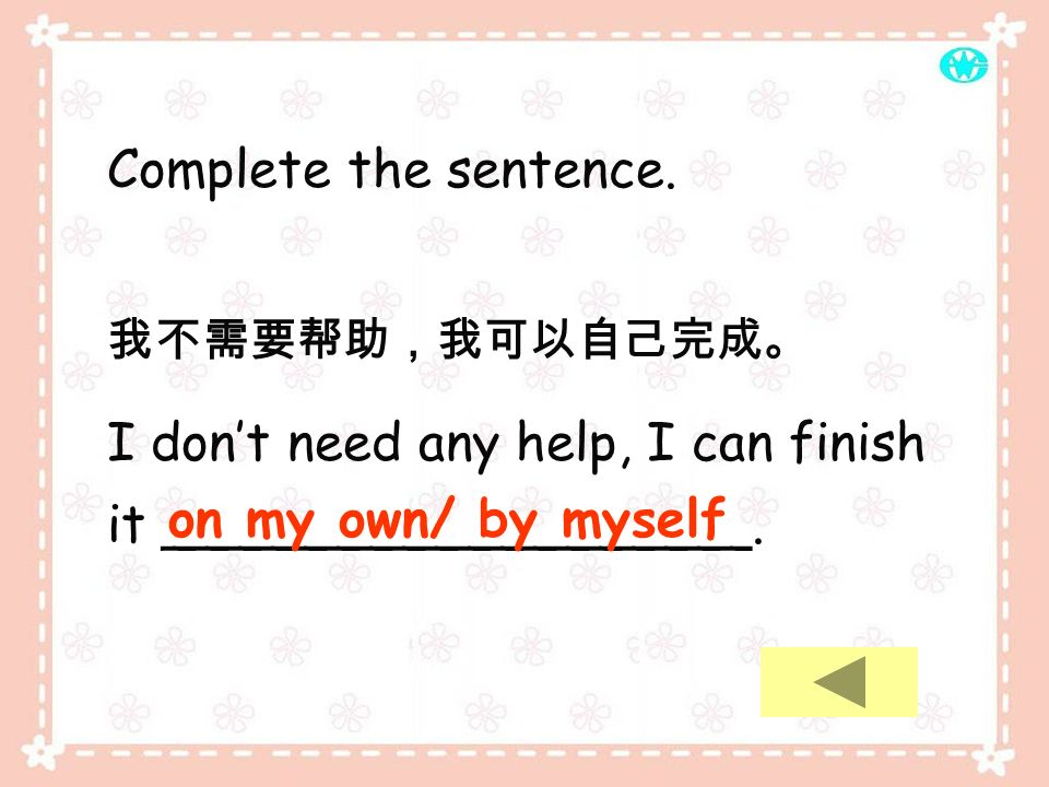 Complete the sentence.I dont need any help, I can finish it __________________.