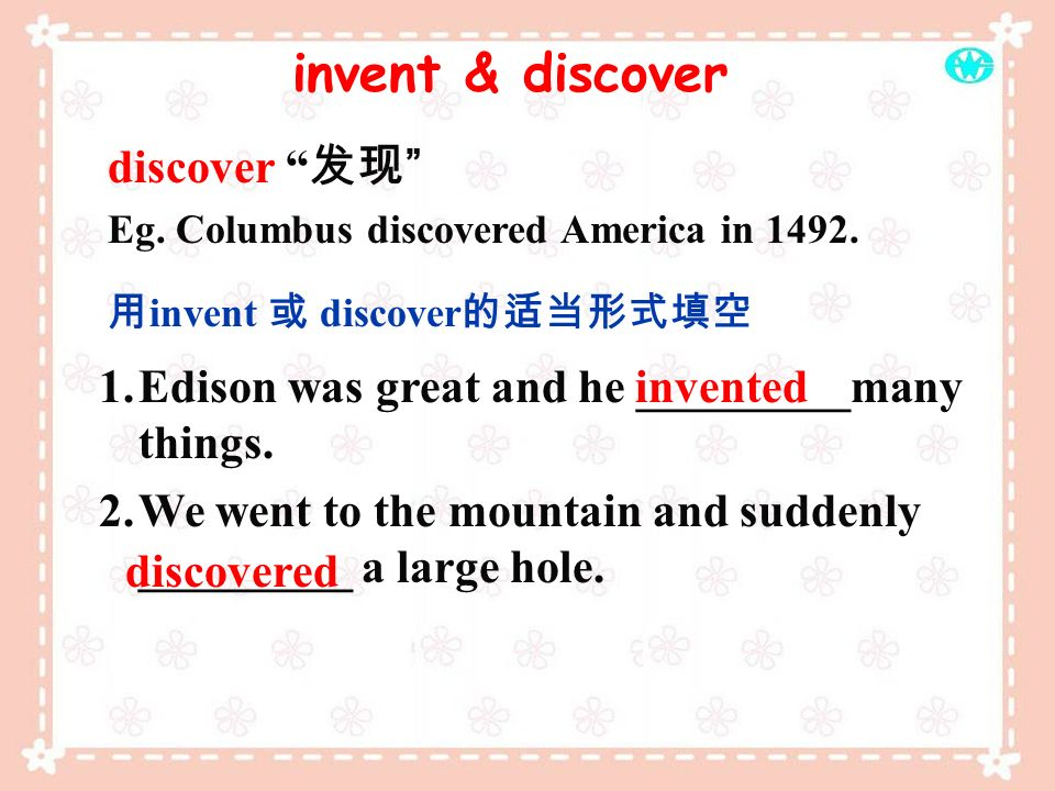 discover Eg. Columbus discovered America in 1492. invent discover 1.Edison was great and he _________many things. 2.We went to the mountain and sudden