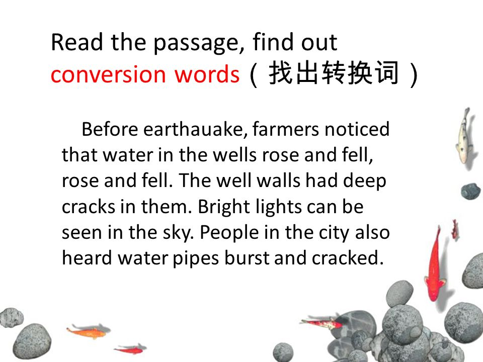 Read the passage, find out conversion words Before earthauake, farmers noticed that water in the wells rose and fell, rose and fell.