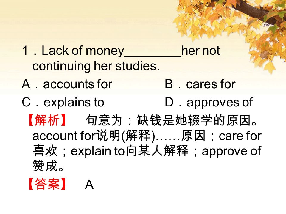 1 Lack of money________her not continuing her studies. A accounts for B cares for C explains to D approves of account for ( )…… care for explain to ap