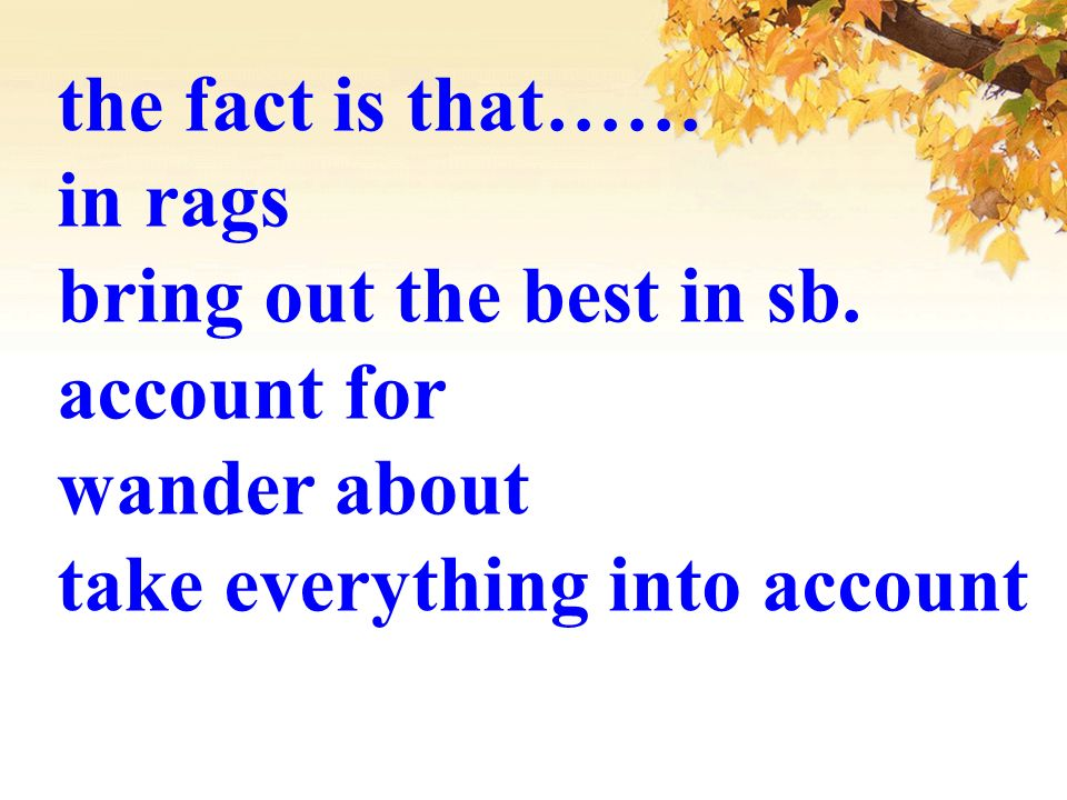 the fact is that…… in rags bring out the best in sb. account for wander about take everything into account