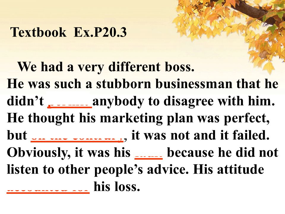 Textbook Ex.P20.3 We had a very different boss. He was such a stubborn businessman that he didnt permit anybody to disagree with him. He thought his m