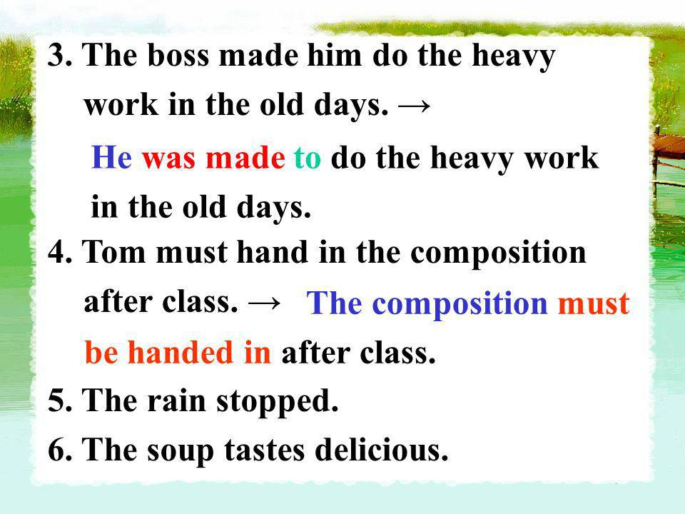 3. The boss made him do the heavy work in the old days. 4. Tom must hand in the composition after class. 5. The rain stopped. 6. The soup tastes delic