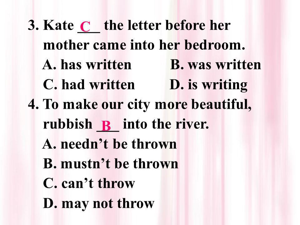 3. Kate ___ the letter before her mother came into her bedroom. A. has written B. was written C. had written D. is writing 4. To make our city more be