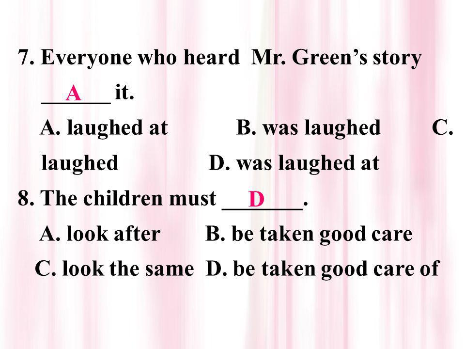 7. Everyone who heard Mr. Greens story ______ it. A. laughed at B. was laughed C. laughed D. was laughed at 8. The children must _______. A. look afte