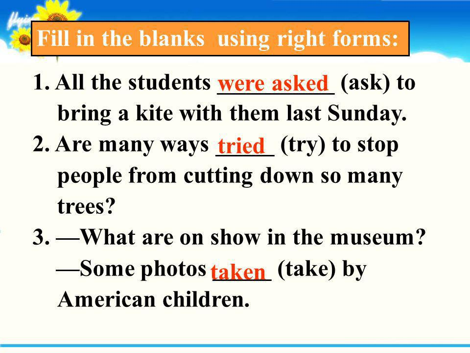 Fill in the blanks using right forms: 1. All the students __________ (ask) to bring a kite with them last Sunday. 2. Are many ways _____ (try) to stop