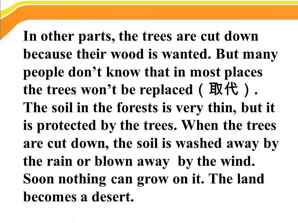 In other parts, the trees are cut down because their wood is wanted. But many people dont know that in most places the trees wont be replaced. The soi