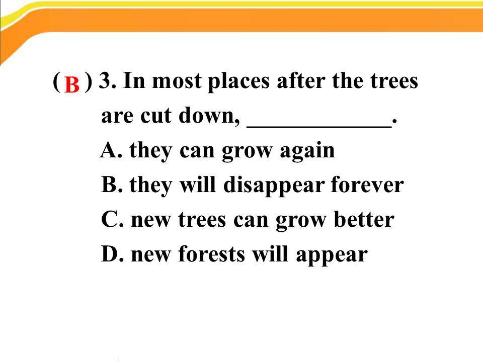 ( ) 3. In most places after the trees are cut down, ____________. A. they can grow again B. they will disappear forever C. new trees can grow better D