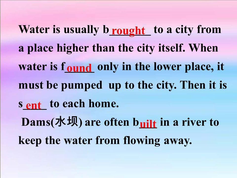 Water is usually b_______ to a city from a place higher than the city itself. When water is f_____ only in the lower place, it must be pumped up to th