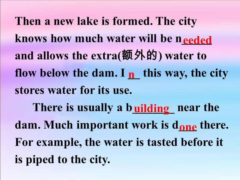 Then a new lake is formed. The city knows how much water will be n_____ and allows the extra( ) water to flow below the dam. I __ this way, the city s
