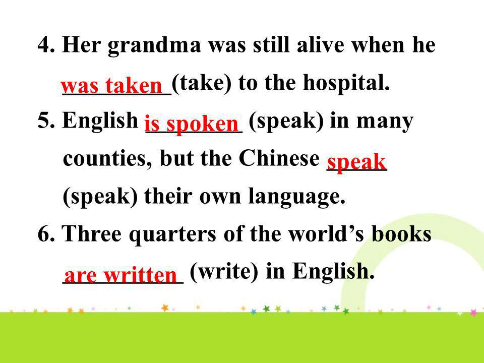 4. Her grandma was still alive when he _________(take) to the hospital. 5. English ________ (speak) in many counties, but the Chinese _____ (speak) th