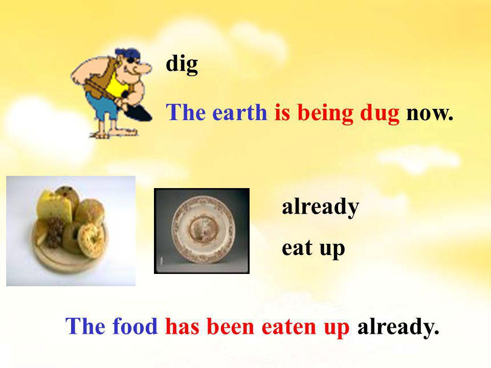 dig The earth is being dug now. eat up already The food has been eaten up already.