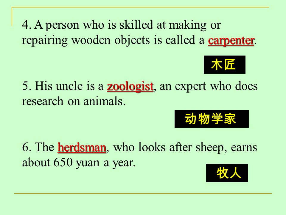 carpenter 4. A person who is skilled at making or repairing wooden objects is called a carpenter. zoologist 5. His uncle is a zoologist, an expert who