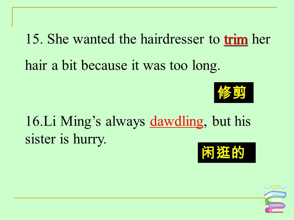 trim 15. She wanted the hairdresser to trim her hair a bit because it was too long. 16.Li Mings always dawdling, but his sister is hurry.