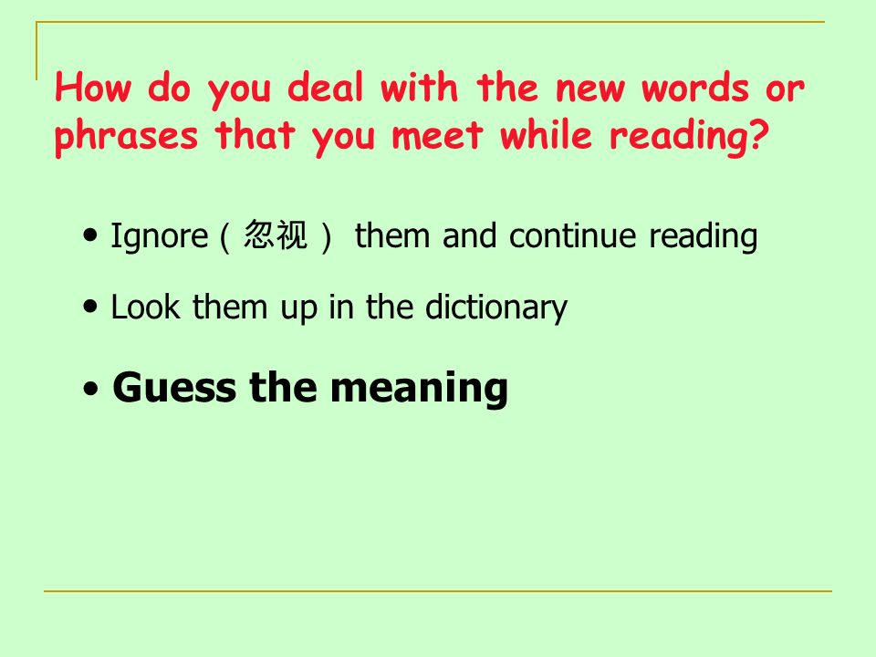How do you deal with the new words or phrases that you meet while reading? Ignore them and continue reading Look them up in the dictionary Guess the m