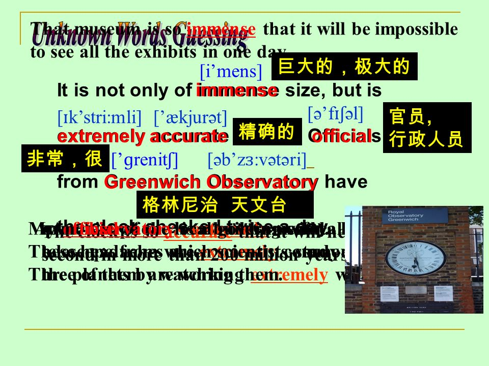 It is not only of immense size, but is extremely accurate as well. Officials from Greenwich Observatory have the clock checked twice a day. immense [i