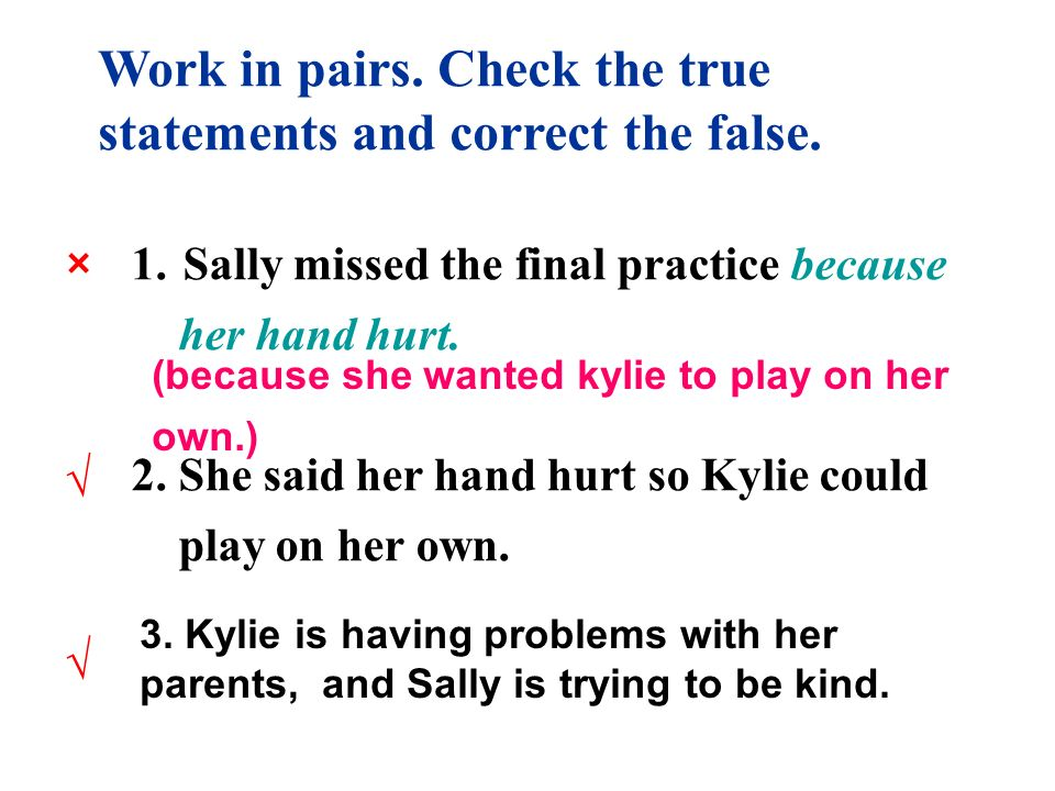 1. Sally missed the final practice because her hand hurt. 2. She said her hand hurt so Kylie could play on her own. Work in pairs. Check the true stat