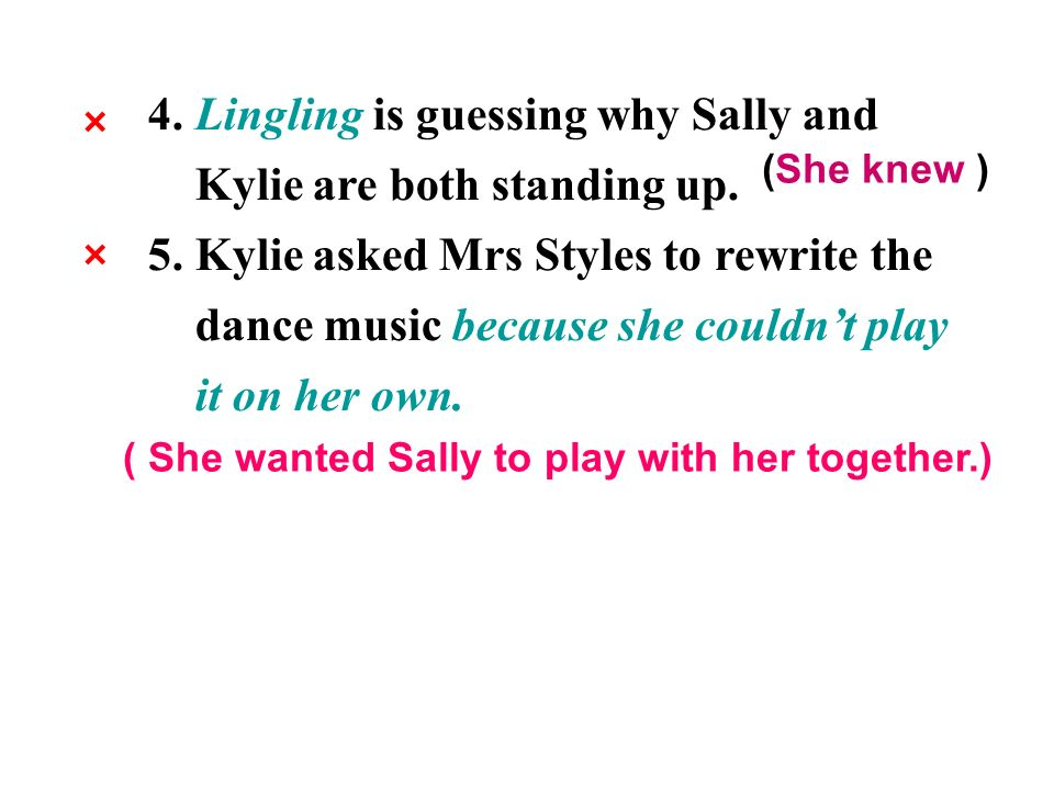 4. Lingling is guessing why Sally and Kylie are both standing up. 5. Kylie asked Mrs Styles to rewrite the dance music because she couldnt play it on