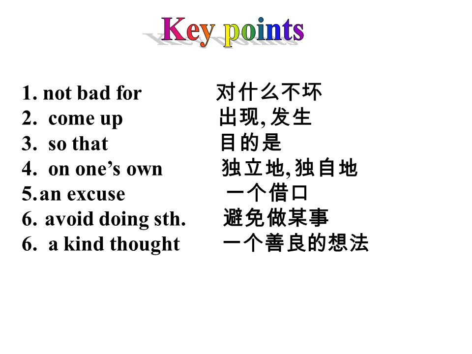 1. not bad for 2. come up, 3. so that 4. on ones own, 5.an excuse 6. avoid doing sth. 6. a kind thought